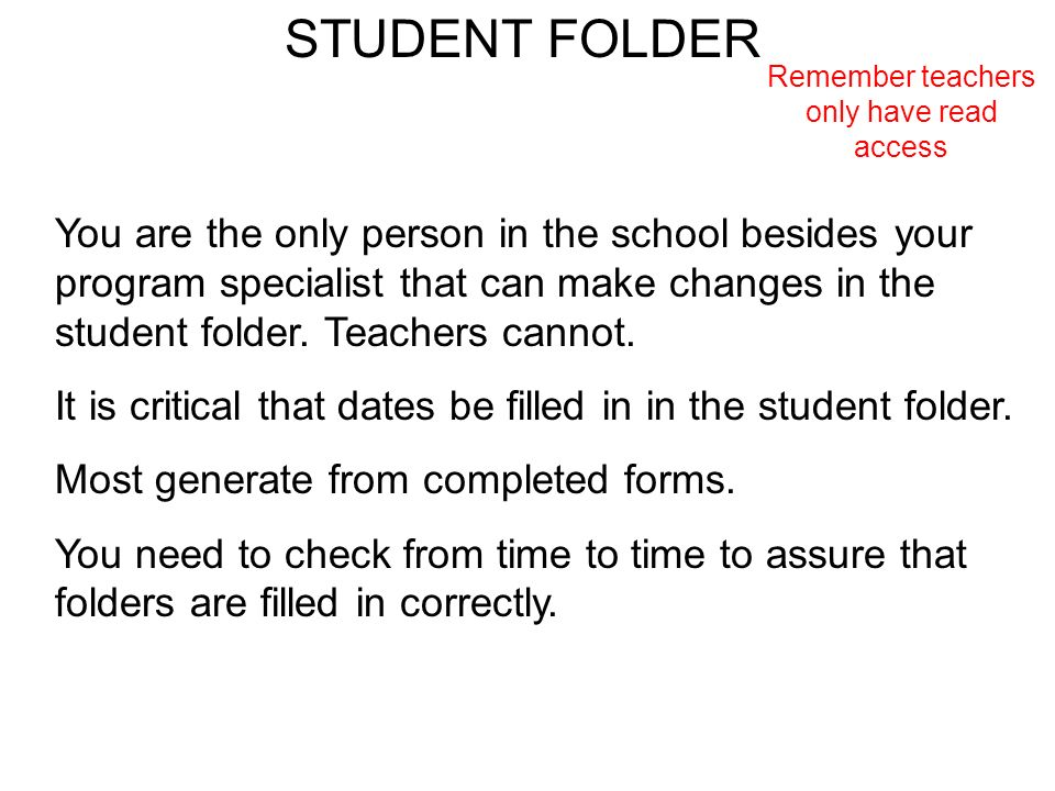 STUDENT FOLDER Remember teachers only have read access You are the only person in the school besides your program specialist that can make changes in the student folder.