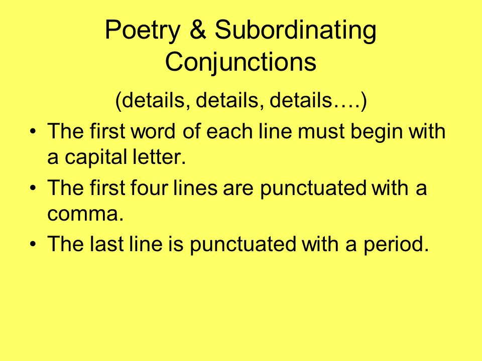 Poetry & Subordinating Conjunctions (details, details, details….) The first word of each line must begin with a capital letter. The first four lines a