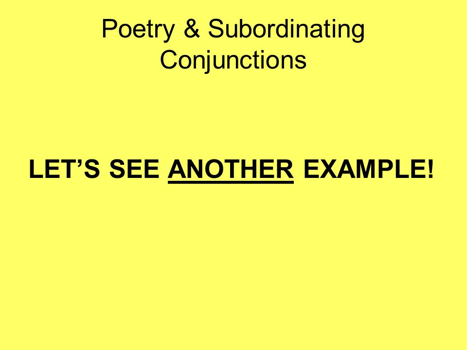 Poetry & Subordinating Conjunctions LETS SEE ANOTHER EXAMPLE!