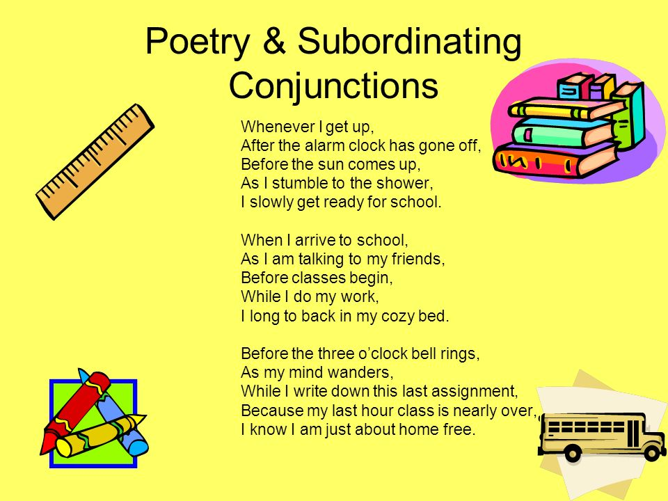 Poetry & Subordinating Conjunctions Whenever I get up, After the alarm clock has gone off, Before the sun comes up, As I stumble to the shower, I slow