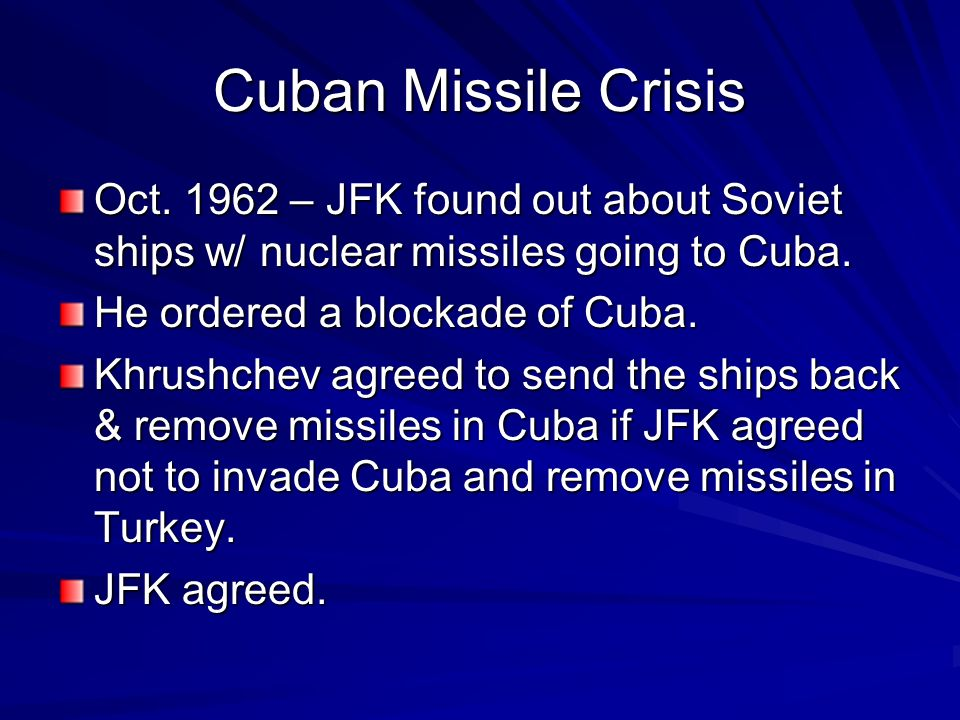 Cuban Missile Crisis Oct. 1962 – JFK found out about Soviet ships w/ nuclear missiles going to Cuba. He ordered a blockade of Cuba. Khrushchev agreed