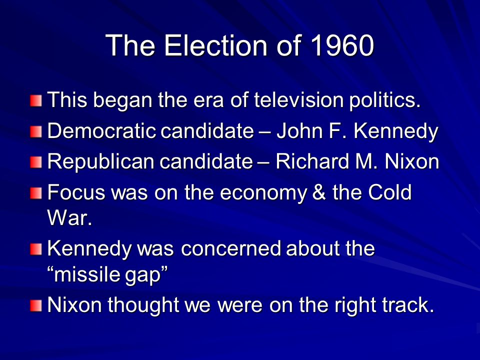 The Election of 1960 This began the era of television politics. Democratic candidate – John F. Kennedy Republican candidate – Richard M. Nixon Focus w