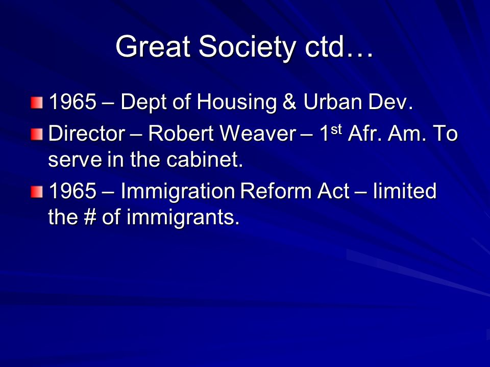 Great Society ctd… 1965 – Dept of Housing & Urban Dev. Director – Robert Weaver – 1 st Afr. Am. To serve in the cabinet. 1965 – Immigration Reform Act