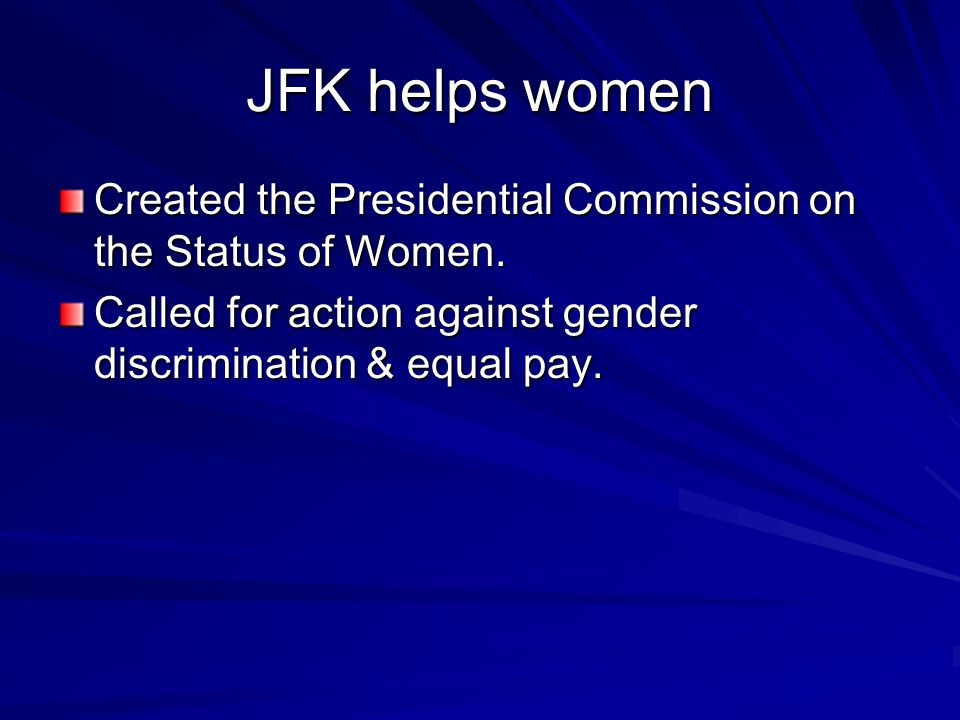 JFK helps women Created the Presidential Commission on the Status of Women. Called for action against gender discrimination & equal pay.