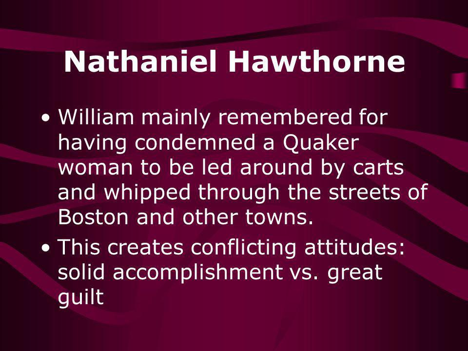 Nathaniel Hawthorne William mainly remembered for having condemned a Quaker woman to be led around by carts and whipped through the streets of Boston