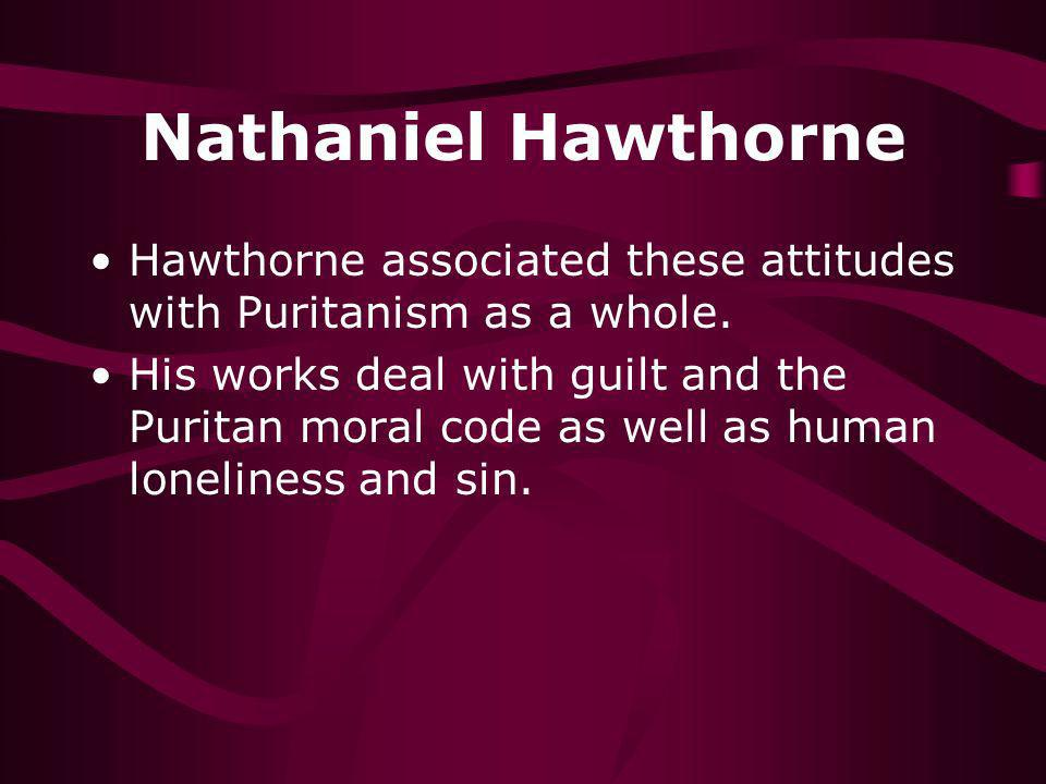 Nathaniel Hawthorne Hawthorne associated these attitudes with Puritanism as a whole. His works deal with guilt and the Puritan moral code as well as h