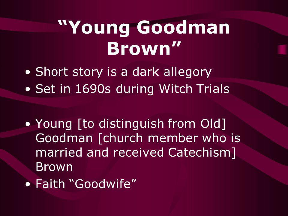 Young Goodman Brown Short story is a dark allegory Set in 1690s during Witch Trials Young [to distinguish from Old] Goodman [church member who is marr