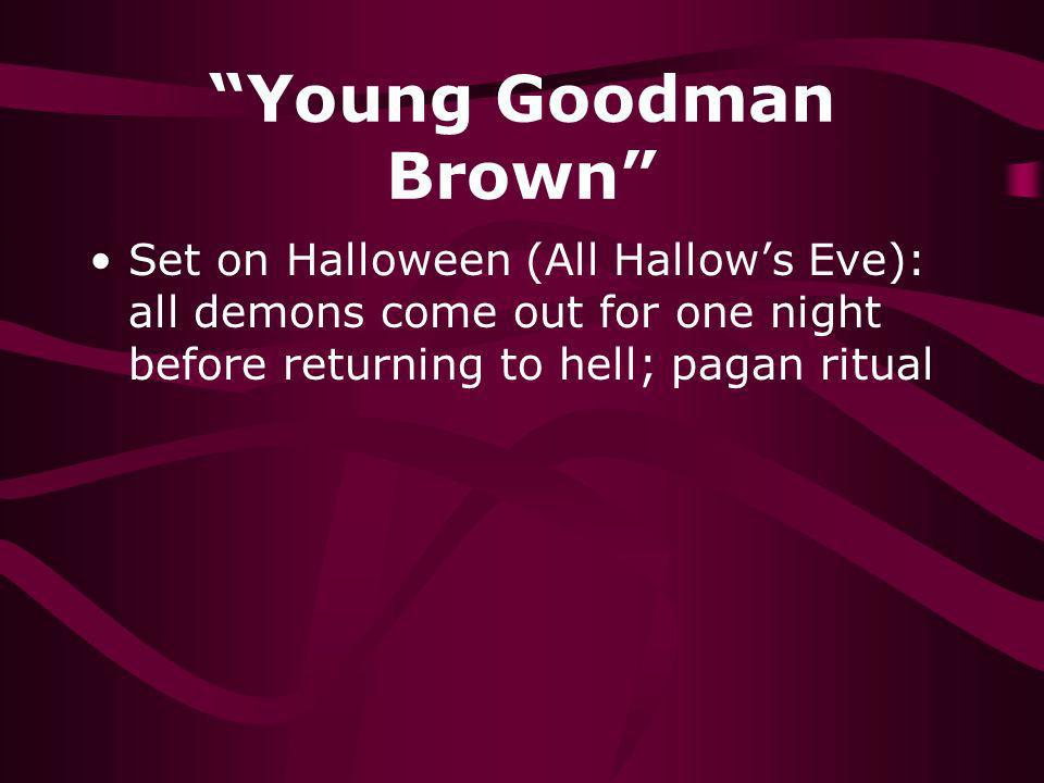 Young Goodman Brown Set on Halloween (All Hallows Eve): all demons come out for one night before returning to hell; pagan ritual