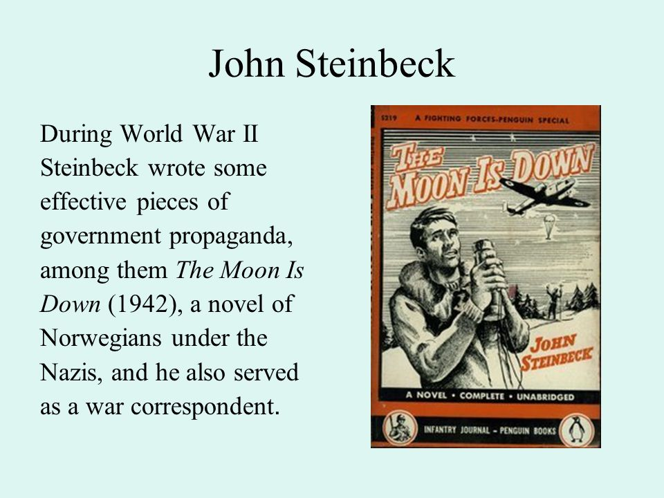 John Steinbeck During World War II Steinbeck wrote some effective pieces of government propaganda, among them The Moon Is Down (1942), a novel of Norwegians under the Nazis, and he also served as a war correspondent.