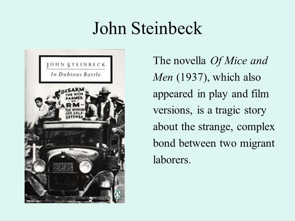 John Steinbeck The novella Of Mice and Men (1937), which also appeared in play and film versions, is a tragic story about the strange, complex bond between two migrant laborers.