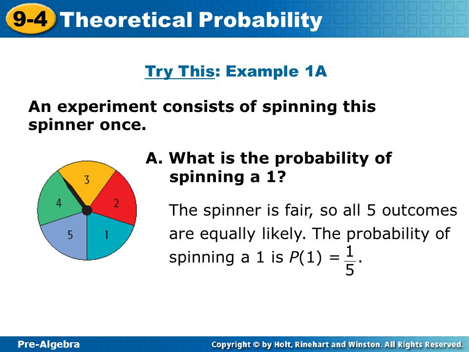 Pre-Algebra 9-4 Theoretical Probability An experiment consists of spinning this spinner once. Try This: Example 1A A. What is the probability of spinn