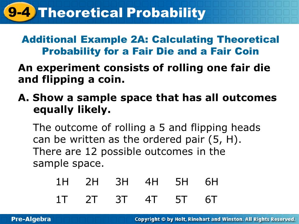 Pre-Algebra 9-4 Theoretical Probability An experiment consists of rolling one fair die and flipping a coin. Additional Example 2A: Calculating Theoret
