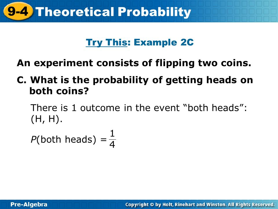 Pre-Algebra 9-4 Theoretical Probability Try This: Example 2C C. What is the probability of getting heads on both coins? There is 1 outcome in the even
