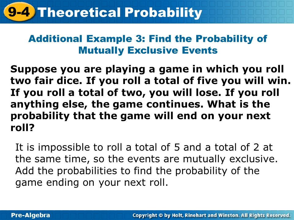 Pre-Algebra 9-4 Theoretical Probability Additional Example 3: Find the Probability of Mutually Exclusive Events Suppose you are playing a game in whic