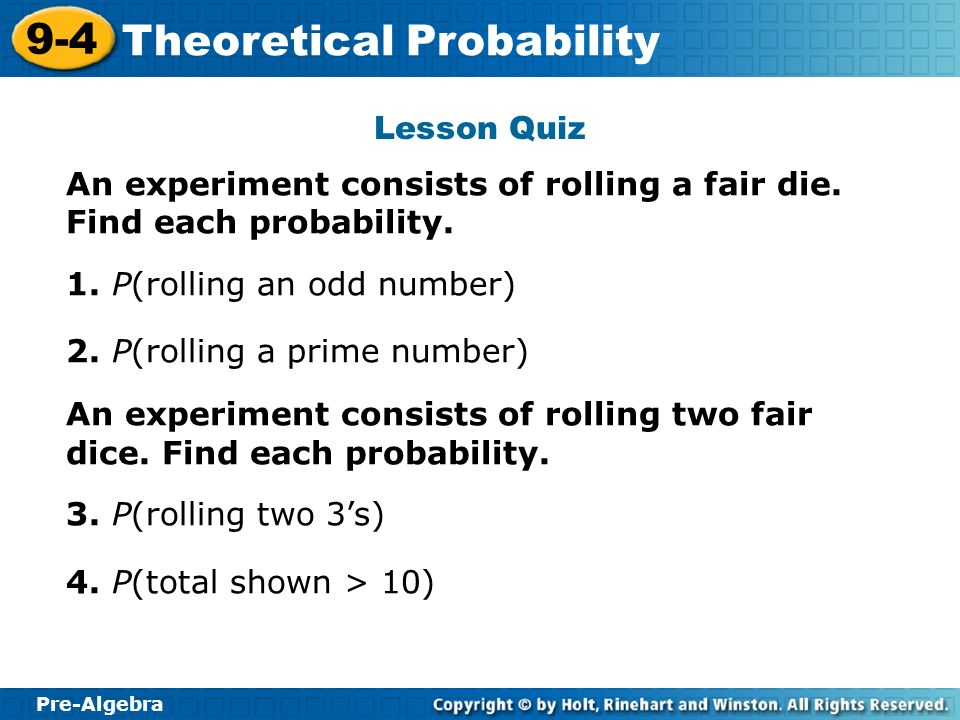 Pre-Algebra 9-4 Theoretical Probability Lesson Quiz An experiment consists of rolling a fair die. Find each probability. 1. P(rolling an odd number) 2