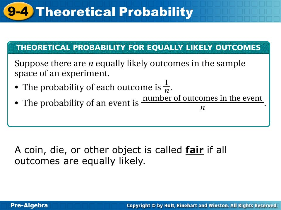Pre-Algebra 9-4 Theoretical Probability A coin, die, or other object is called fair if all outcomes are equally likely.