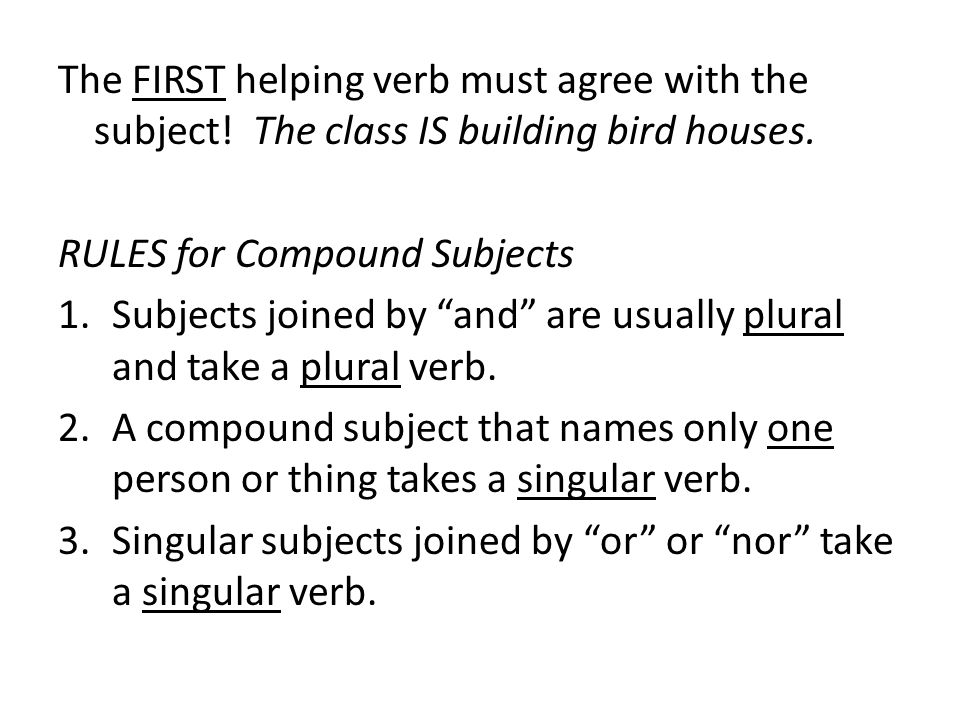 The FIRST helping verb must agree with the subject! The class IS building bird houses. RULES for Compound Subjects 1.Subjects joined by and are usuall