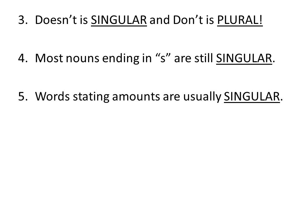 3.Doesnt is SINGULAR and Dont is PLURAL! 4.Most nouns ending in s are still SINGULAR. 5.Words stating amounts are usually SINGULAR.