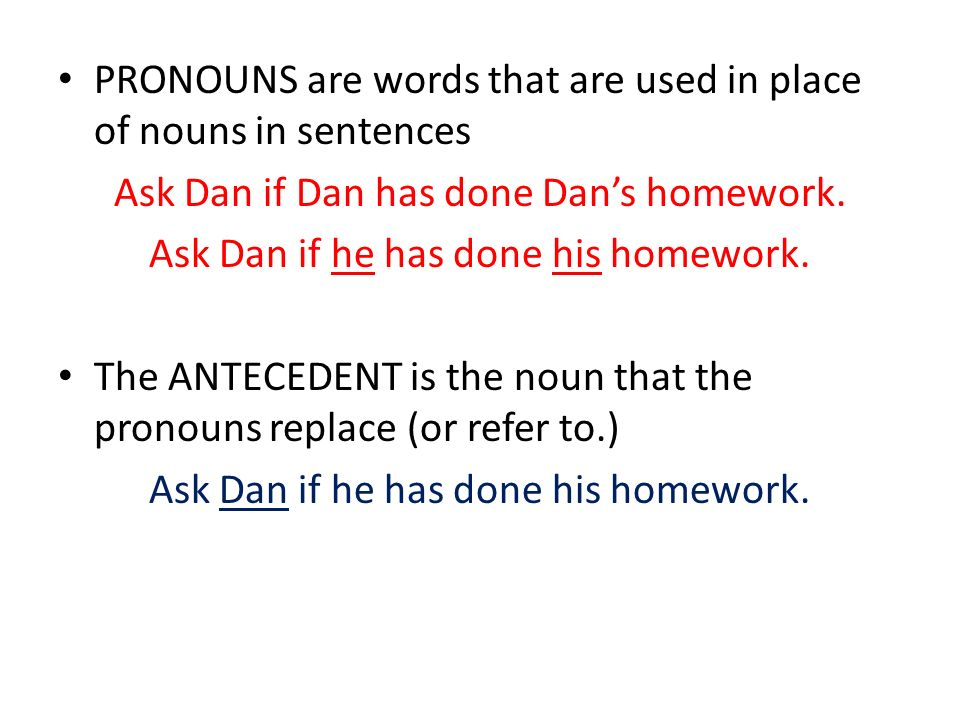 PRONOUNS are words that are used in place of nouns in sentences Ask Dan if Dan has done Dans homework. Ask Dan if he has done his homework. The ANTECE