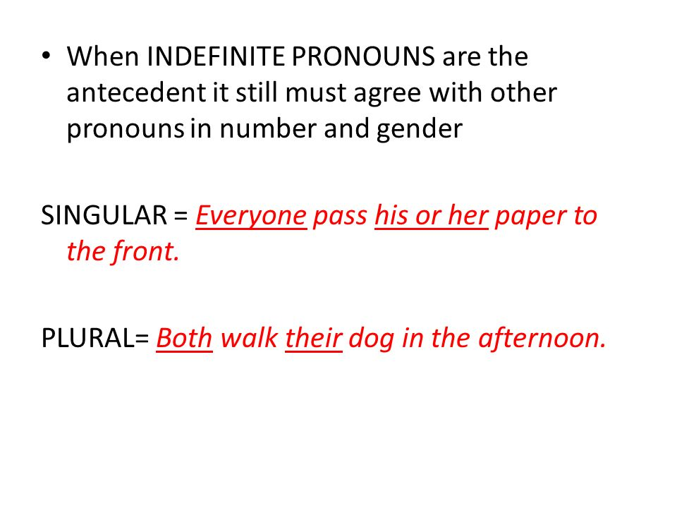 When INDEFINITE PRONOUNS are the antecedent it still must agree with other pronouns in number and gender SINGULAR = Everyone pass his or her paper to