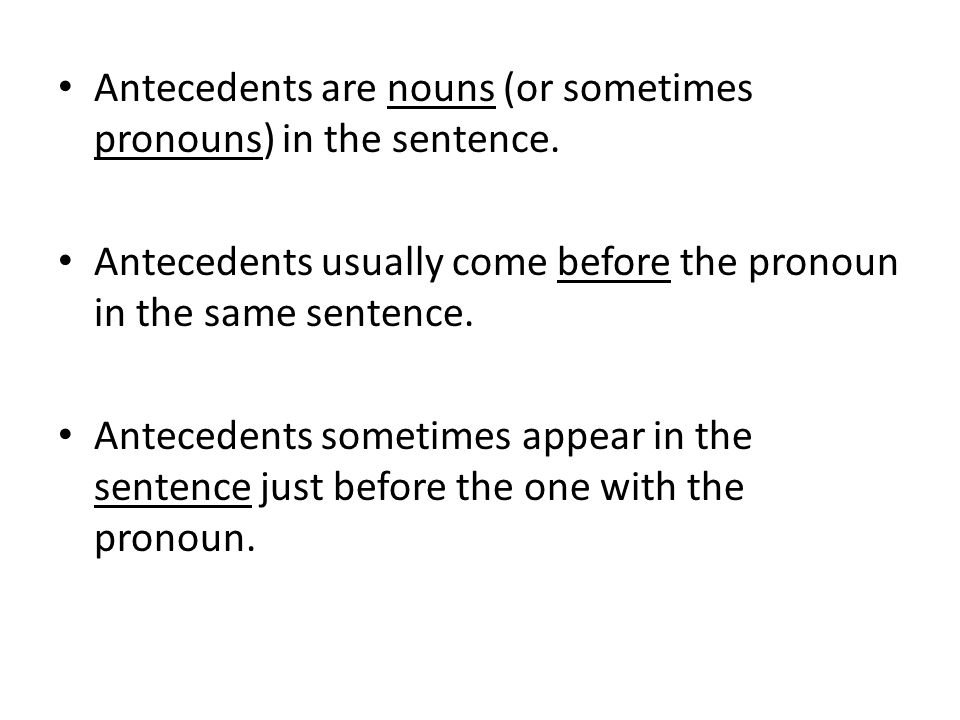 Antecedents are nouns (or sometimes pronouns) in the sentence. Antecedents usually come before the pronoun in the same sentence. Antecedents sometimes