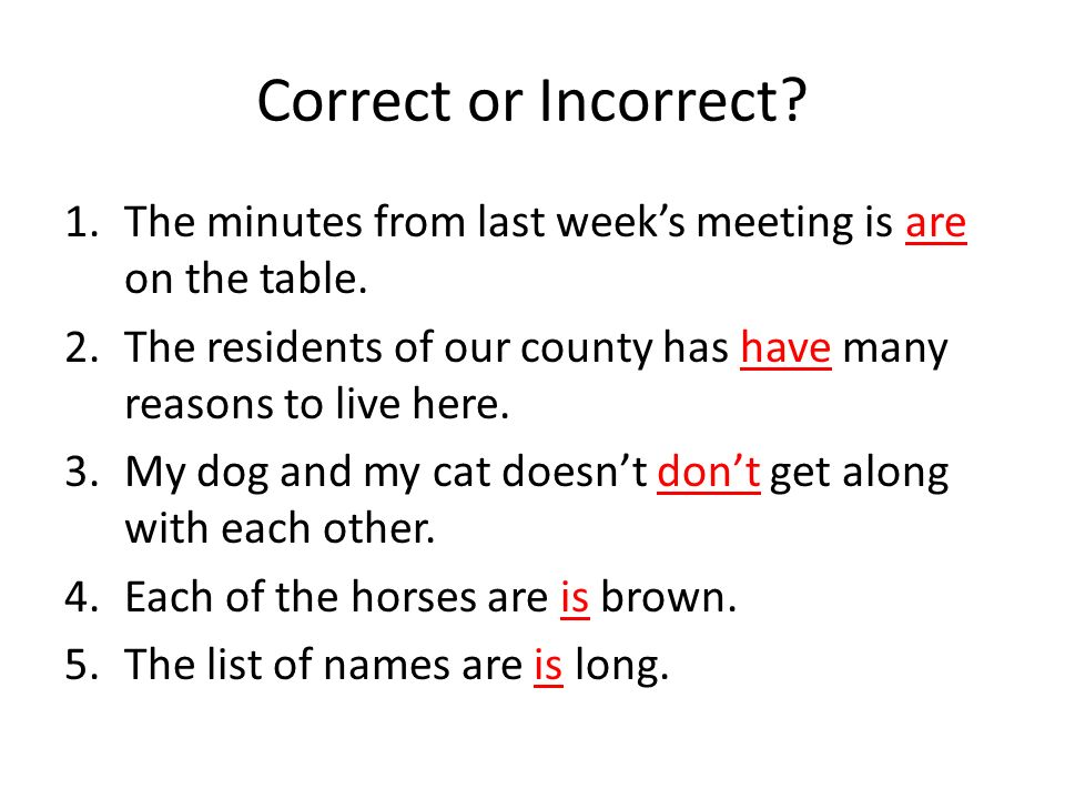 Correct or Incorrect? 1.The minutes from last weeks meeting is are on the table. 2.The residents of our county has have many reasons to live here. 3.M