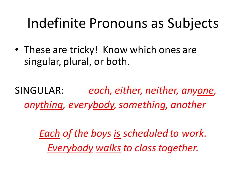 Indefinite Pronouns as Subjects These are tricky! Know which ones are singular, plural, or both. SINGULAR:each, either, neither, anyone, anything, eve
