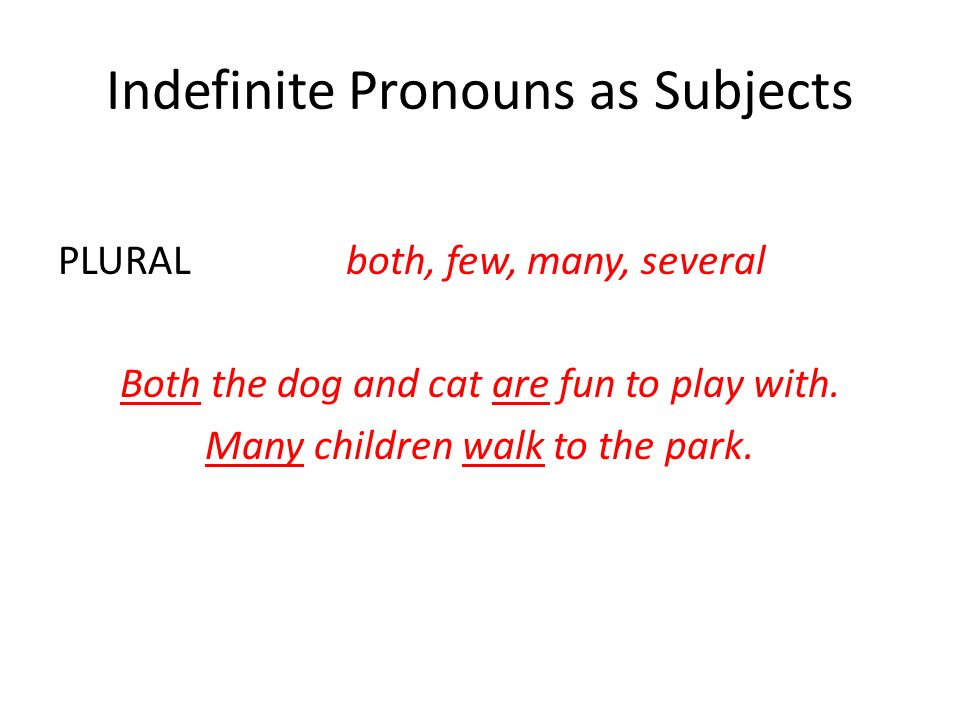 Indefinite Pronouns as Subjects PLURALboth, few, many, several Both the dog and cat are fun to play with. Many children walk to the park.