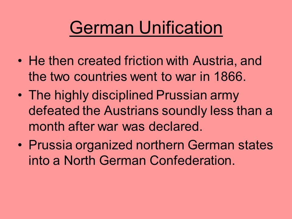 German Unification Bismarck collected taxes and strengthened the army. From 1862 to 1866, he governed Prussia without legislative approval. With Austr