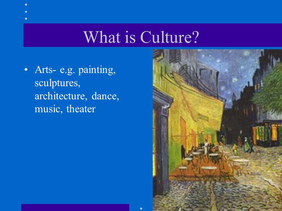 What is Culture? Arts- e.g. painting, sculptures, architecture, dance, music, theater