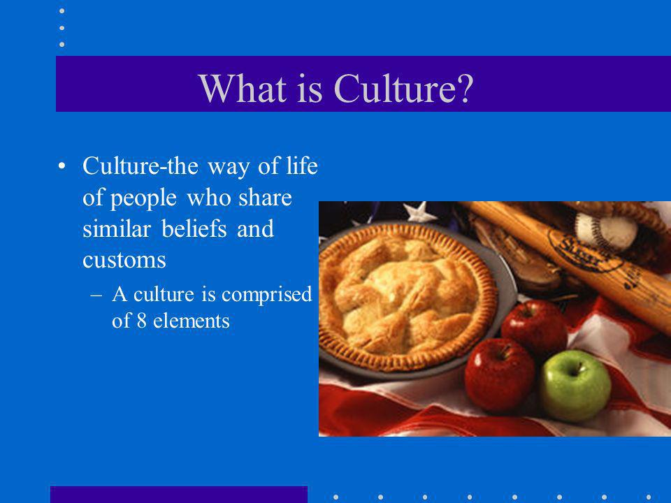 What is Culture? Culture-the way of life of people who share similar beliefs and customs –A culture is comprised of 8 elements