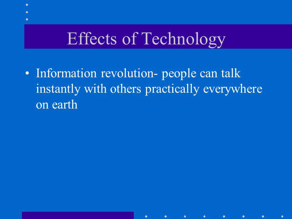 Effects of Technology Information revolution- people can talk instantly with others practically everywhere on earth