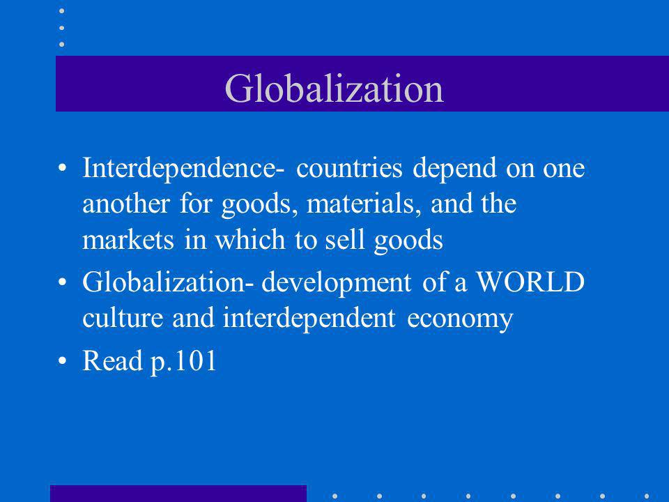 Globalization Interdependence- countries depend on one another for goods, materials, and the markets in which to sell goods Globalization- development