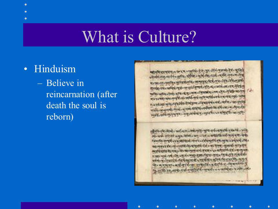 What is Culture? Hinduism –Believe in reincarnation (after death the soul is reborn)
