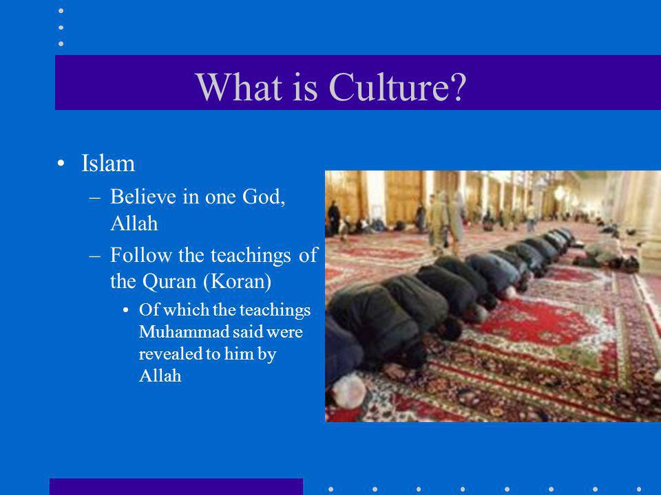 What is Culture? Islam –Believe in one God, Allah –Follow the teachings of the Quran (Koran) Of which the teachings Muhammad said were revealed to him