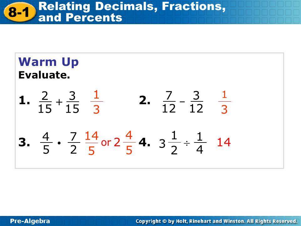 Pre-Algebra 8-1 Relating Decimals, Fractions, and Percents Warm Up Evaluate. 1.2. 3.4. 1 3 1 3 + 14 2 15 3 – 7 12 3 4 5 7 2 1 2 3 1 4 Pre-Algebra 8-1