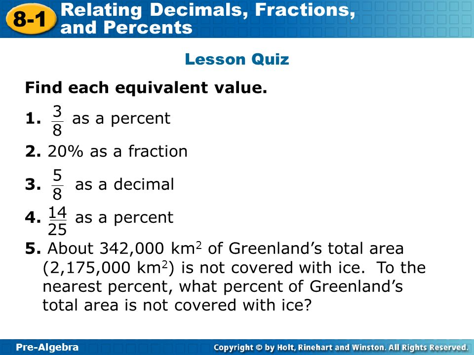Pre-Algebra 8-1 Relating Decimals, Fractions, and Percents Lesson Quiz Find each equivalent value. 1. as a percent 2. 20% as a fraction 3. as a decima