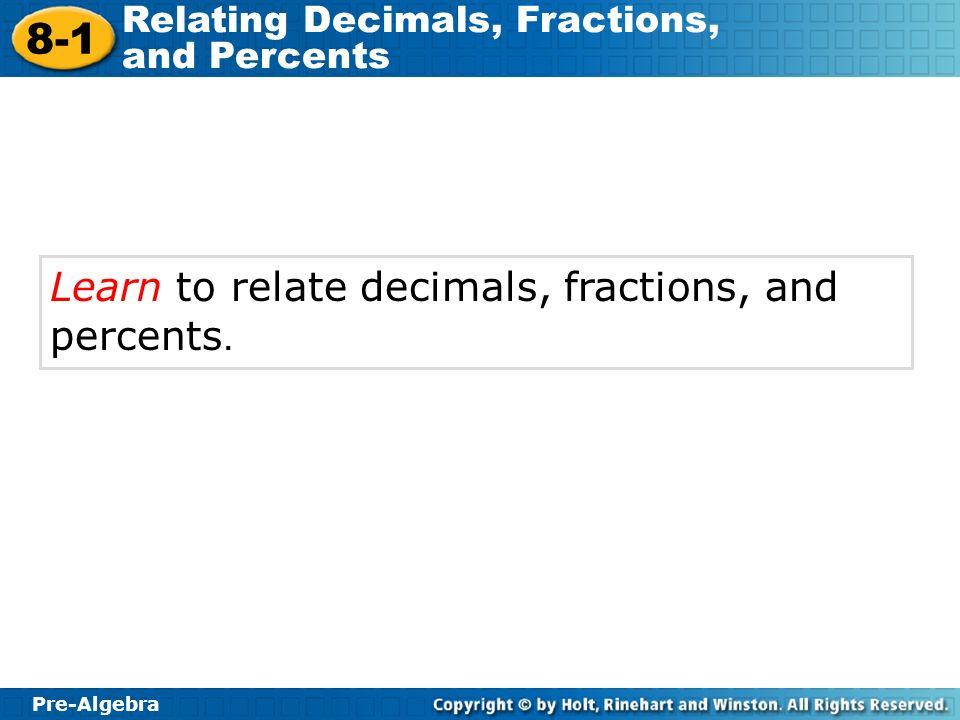 Pre-Algebra 8-1 Relating Decimals, Fractions, and Percents Learn to relate decimals, fractions, and percents.