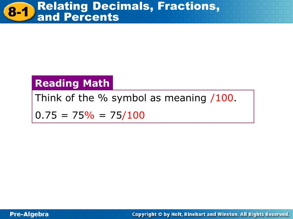 Pre-Algebra 8-1 Relating Decimals, Fractions, and Percents Think of the % symbol as meaning /100. 0.75 = 75% = 75/100 Reading Math