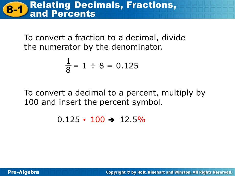 Pre-Algebra 8-1 Relating Decimals, Fractions, and Percents To convert a fraction to a decimal, divide the numerator by the denominator. 1 8 = 1 ÷ 8 =