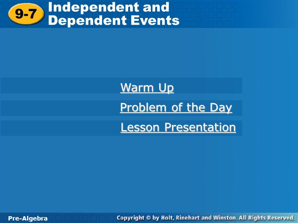 Pre-Algebra 9-7 Independent and Dependent Events 9-7 Independent and Dependent Events Pre-Algebra Warm Up Warm Up Problem of the Day Problem of the Day Lesson Presentation Lesson Presentation