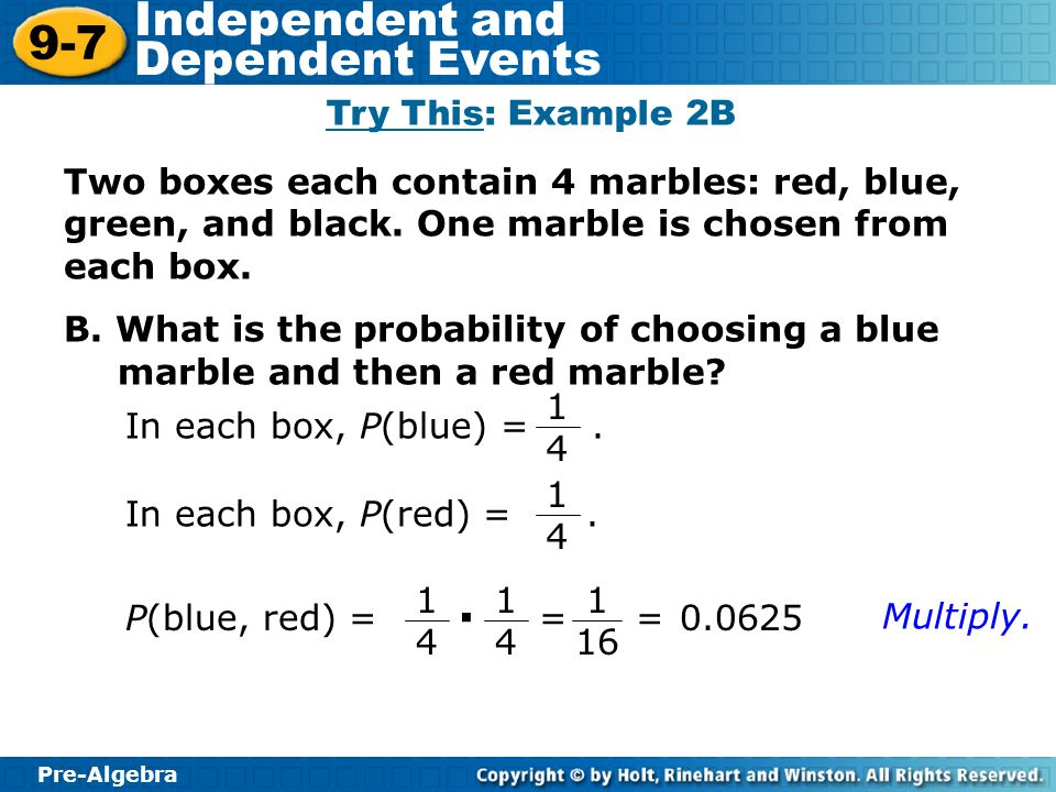 Pre-Algebra 9-7 Independent and Dependent Events Two boxes each contain 4 marbles: red, blue, green, and black.