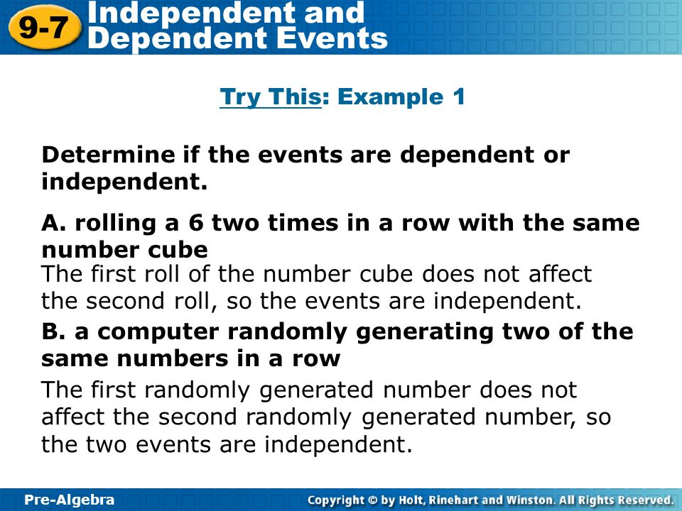Pre-Algebra 9-7 Independent and Dependent Events Determine if the events are dependent or independent.