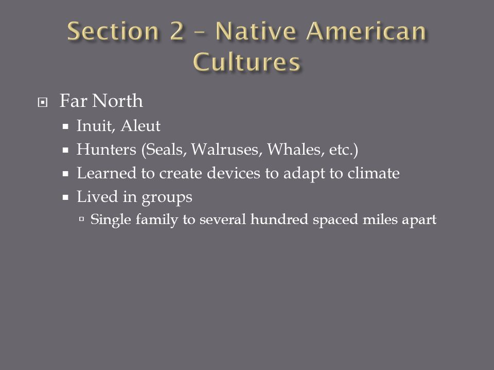 Far North Inuit, Aleut Hunters (Seals, Walruses, Whales, etc.) Learned to create devices to adapt to climate Lived in groups Single family to several