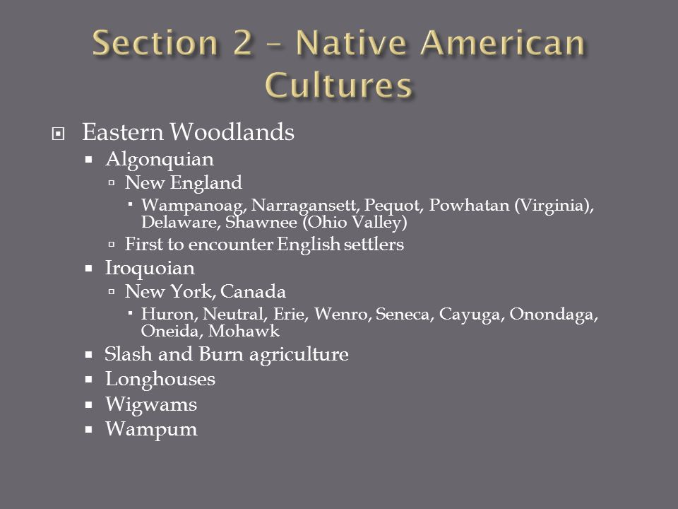 Eastern Woodlands Algonquian New England Wampanoag, Narragansett, Pequot, Powhatan (Virginia), Delaware, Shawnee (Ohio Valley) First to encounter English settlers Iroquoian New York, Canada Huron, Neutral, Erie, Wenro, Seneca, Cayuga, Onondaga, Oneida, Mohawk Slash and Burn agriculture Longhouses Wigwams Wampum
