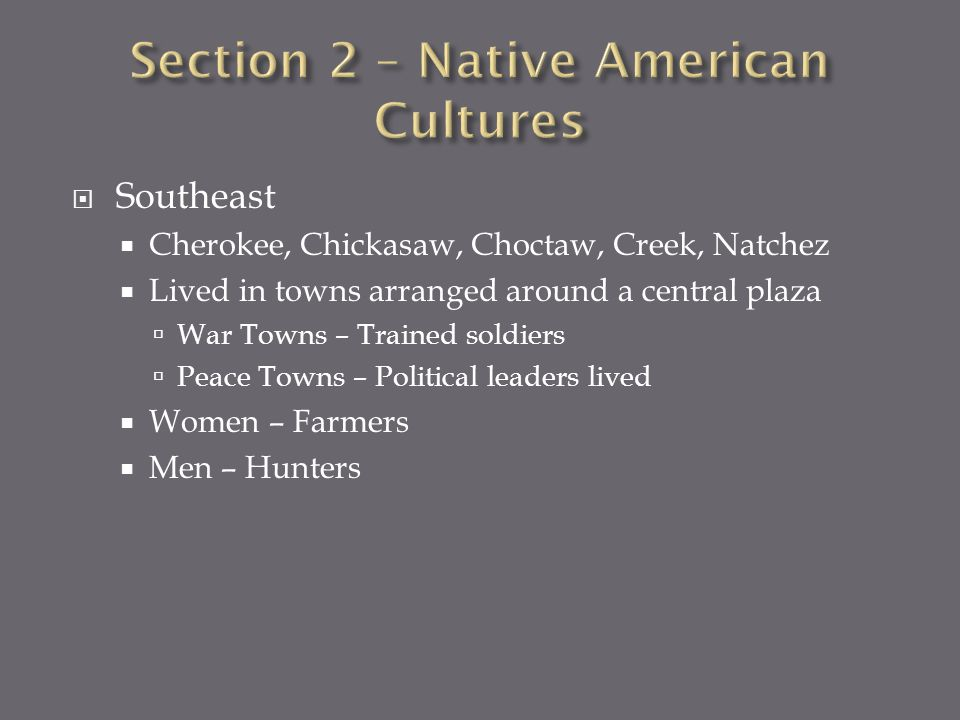 Southeast Cherokee, Chickasaw, Choctaw, Creek, Natchez Lived in towns arranged around a central plaza War Towns – Trained soldiers Peace Towns – Polit