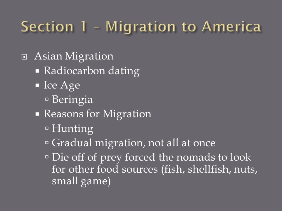 Asian Migration Radiocarbon dating Ice Age Beringia Reasons for Migration Hunting Gradual migration, not all at once Die off of prey forced the nomads