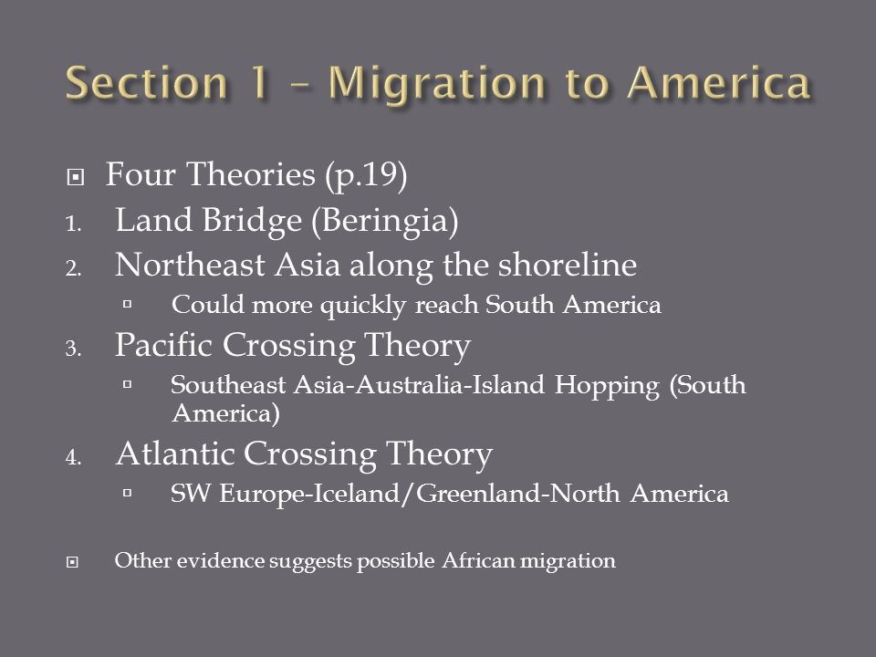 Four Theories (p.19) 1. Land Bridge (Beringia) 2. Northeast Asia along the shoreline Could more quickly reach South America 3. Pacific Crossing Theory