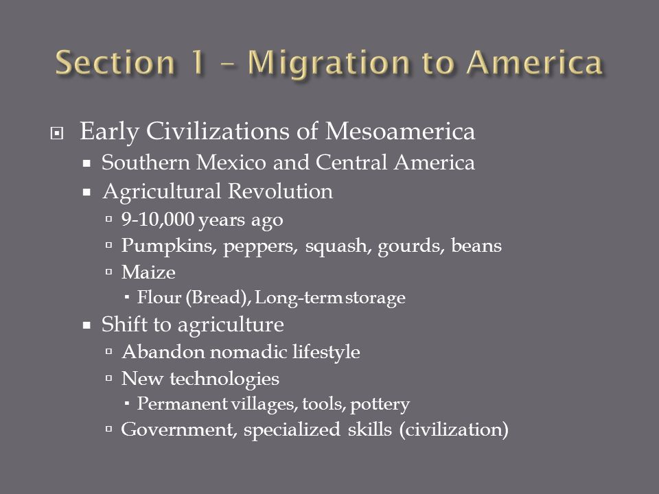 Early Civilizations of Mesoamerica Southern Mexico and Central America Agricultural Revolution 9-10,000 years ago Pumpkins, peppers, squash, gourds, beans Maize Flour (Bread), Long-term storage Shift to agriculture Abandon nomadic lifestyle New technologies Permanent villages, tools, pottery Government, specialized skills (civilization)