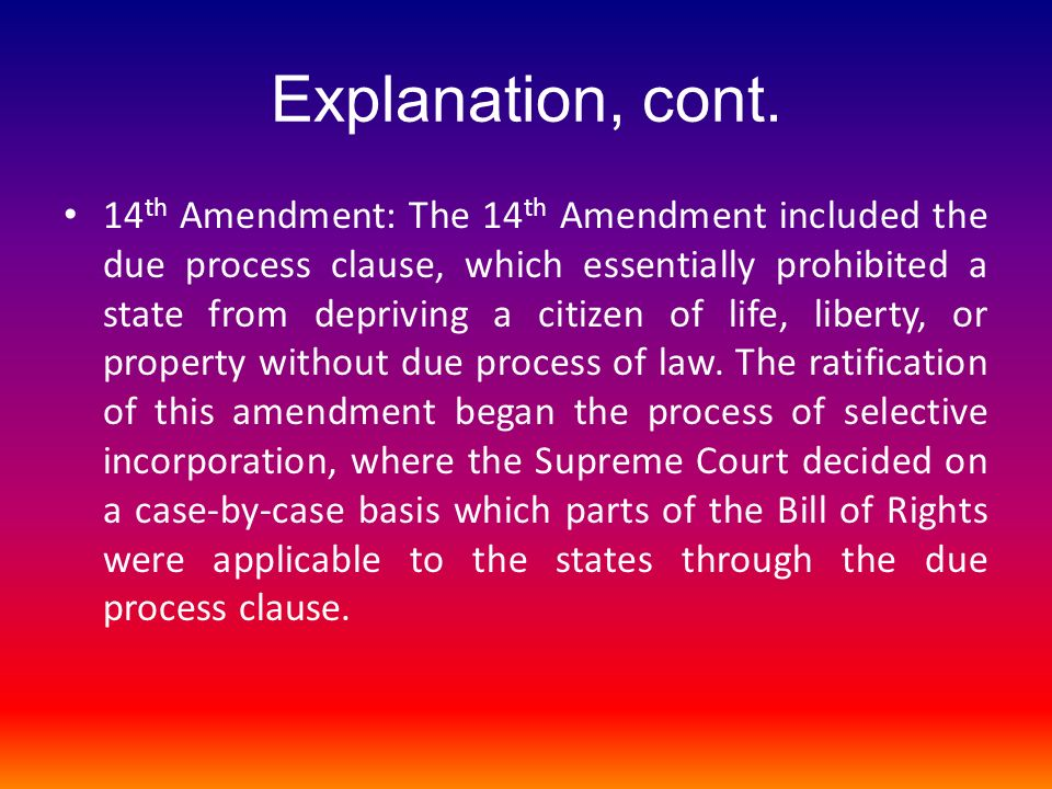 Explanation, cont. 14 th Amendment: The 14 th Amendment included the due process clause, which essentially prohibited a state from depriving a citizen